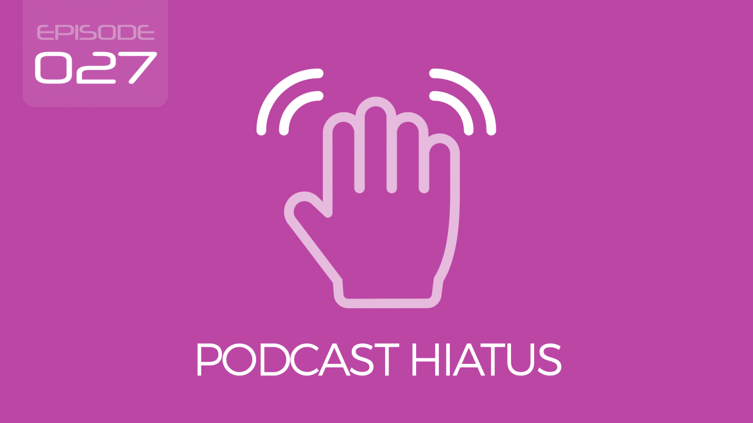 Episode 027 - Podcast Hiatus